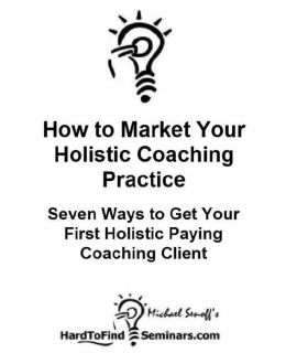 How to Market Your Holistic Coaching Practice: Seven Ways to Get Your First Holistic Paying Coaching Client