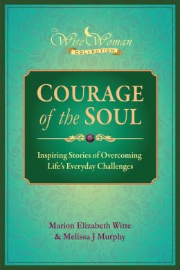 Wise Woman Collection - Courage of the Soul: Inspiring Stories of Overcoming Life's Everyday Challenges