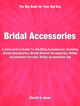 Bridal Accessories: A Consumer's Guide To Wedding Accessories, Wedding Dress Accessories, Bridal Shower Accessories, Bridal Accessories For Hair, Bridal Accessories Set