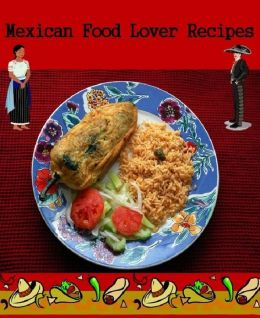 DIY Recipes Guide CookBook for Mexican Food Lover Recipes - Experimenting with new recipes....
