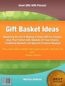 Gift Basket Ideas: Mastering the Art of Making A Great Gift For Anyone, Give That Perfect Gift Baskets Of Your Choice, Traditional Baskets and Special Occasion Baskets ,
