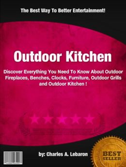 Outdoor Kitchen : Discover Everything You Need To Know About Outdoor Fireplaces, Benches, Clocks, Furniture, Outdoor Grills and Outdoor Kitchen !