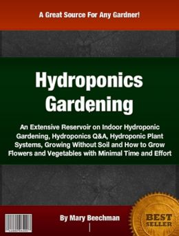 Hydroponics Gardening: An Extensive Reservoir On Indoor Hydroponic Gardening, Hydroponics Q&A, Hydroponic Plant Systems, Growing Without Soil and How to Grow Flowers and Vegetables with Minimal Time and Effort