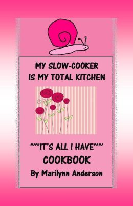 MY SLOW COOKER IS MY TOTAL KITCHEN ~~ It's all I Have COOKBOOK ~~ More than 60 Easy Low-Cost Meals for College Students or Families