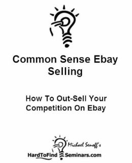 Common Sense Ebay Selling: How to Out-Sell Your Competition on Ebay