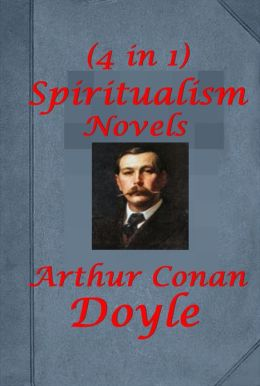 Arthur Conan Doyle Spiritualism Novels (4 in 1)- The Wanderings of a Spiritualist The Vital Message The New Revelation The Coming of the Fairies Great as Gatsby