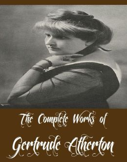 The Complete Works of Gertrude Atherton (19 Complete Works of Gertrude Atherton Including Black Oxen, The Bell in the Fog and Other Stories, The Sisters-In-Law, The Avalanche, The Californians, Ancestors, The White Morning, The Californians, And More)