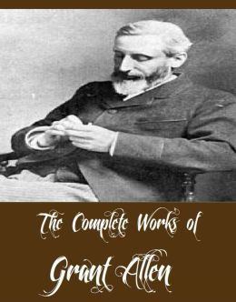 The Complete Works of Grant Allen (21 Complete Works of Grant Allen Including An African Millionaire, Anglo-Saxon Britain, Falling in Love, The Woman Who Did, Charles Darwin, Strange Stories, Side Lights, The Great Taboo, The Mediterranean, And More)