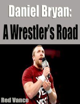 Daniel Bryan: A Wrestler's Road