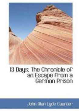 13 Days: The Chronicle of an Escape from a German Prison! A History, War Classic By John Alan Lyde Caunter! AAA+++