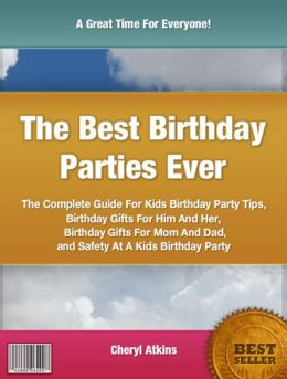 The Best Birthday Parties Ever: The Complete Guide For Kids Birthday Party Tips, Birthday Gifts For Him And Her, Birthday Gifts For Mom And Dad and Safety At A Kids Birthday Party
