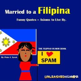 Married to a Filipina. Funny Quotes - Axioms to Live By. The Filipino Humor Book.