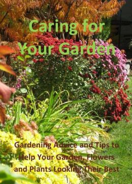 Caring for Your Garden: Gardening Advice and Tips to Help Your Garden, Flowers and Plants Looking Their Best