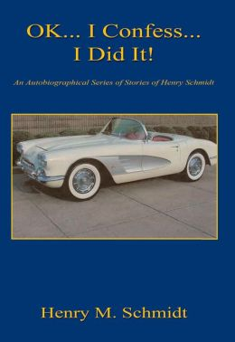 OK... I Confess... I Did It! - An Autobiographical Series of Stories of Henry Schmidt