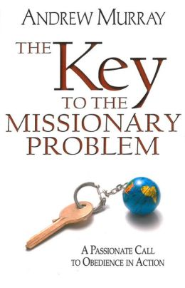 The Key to the Missionary Problem: A Passionate Call to Obedience in Action
