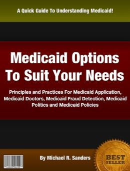 Medicaid Options To Suit Your Needs: Principles and Practices For Medicaid Application,Medicaid Doctors, Medicaid Fraud Detection, Medicaid Politics and Medicaid Policies