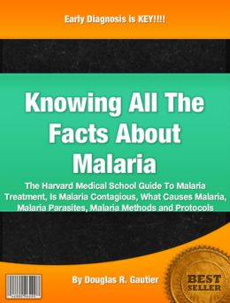Knowing All The Facts About Malaria: The Harvard Medical School Guide To Malaria Treatment, Is Malaria Contagious, What Causes Malaria, Malaria Parasites, Malaria Methods and Protocols