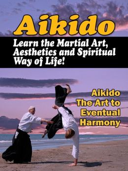 Aikido: Learn the Martial Art, Aesthetics and Spiritual Way of Life