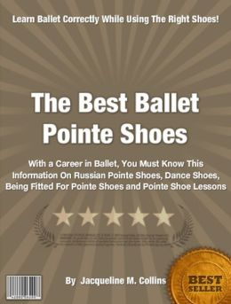 The Best Ballet Pointe Shoes: With a Career in Ballet, You Must Know This Information On Russian Pointe Shoes, Dance Shoes, Being Fitted For Pointe Shoes and Pointe Shoe Lessons