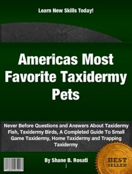 Americas Most Favorite Taxidermy Pets: Never Before Questions and Answers About Taxidermy Fish, Taxidermy Birds, A Completed Guide To Small Game Taxidermy, Home Taxidermy and Trapping Taxidermy