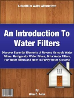 An Introduction To Water Filters: Discover Essential Elements of Reverse Osmosis Water Filters, Refrigerator Water Filters, Brita Water Filters, Pur Water Filters and How To Purify Water At Home