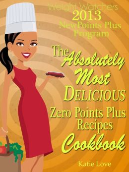 Weight Watchers 2013 New Points Plus Program The Absolutely Most Delicious Zero Points Recipes Cookbook