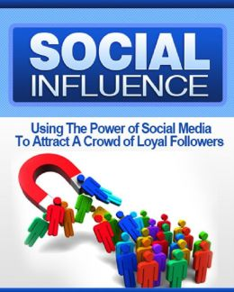 Social Influence: Using The Power of Social Media To Attract A Crowd of Loyal Followers