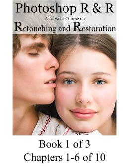 Photoshop R & R: A 10-Week Course on Retouching and Restoration BOOK 1 of 3