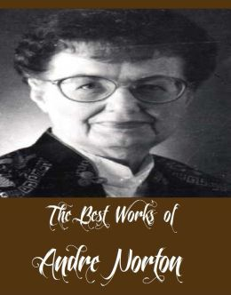 The Best Works of Andre Norton (12 Best Science Fictions of Andre Norton Including Plague Ship, Voodoo Planet, The Time Traders, The Defiant Agents, Storm Over Warlock, Star Born, Star Hunter, All Cats Are Gray, The Gifts of Asti, And More)