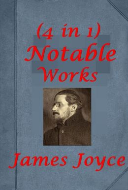 Notable Works of James Joyce (4 in 1)- Dubliners A Portrait of the Artist as a Young Man Ulysses Chamber Music