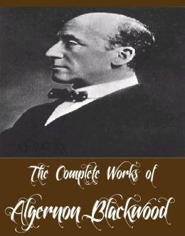 The Complete Works of Algernon Blackwood (22 Complete Works of Algernon Blackwood Including The Wendigo, The Willows, Three John Silence Stories, The Centaur, The Damned, A Prisoner in Fairyland, The Extra Day, Four Weird Tales, The Wave, And More)