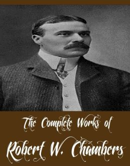 The Complete Works of Robert W. Chambers (38 Complete Works of Robert W. Chambers Including The King in Yellow, The Crimson Tide, The Crimson Tide, Lorraine, In Secret, In Search of the Unknown, The Hidden Children, The Dark Star, The Common Law And More)