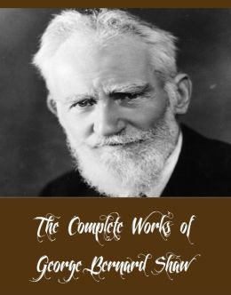 The Complete Works of George Bernard Shaw (42 Complete Works of George Bernard Shaw Including Pygmalion, Mrs Warren's Profession, Man And Superman, Arms and the Man, Caesar and Cleopatra, The Devil's Disciple, An Unsocial Socialist, And More)