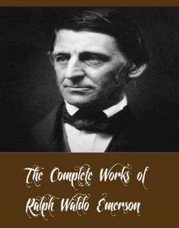 The Complete Works of Ralph Waldo Emerson (13 Complete Works of Ralph Waldo Emerson Including Essays by Ralph Waldo Emerson, Excursions, May-Day, Nature, Poems, Representative Men, The Conduct of Life, And More)
