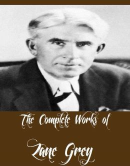 The Complete Works of Zane Grey (26 Complete Works of Zane Grey Including The Mysterious Rider, The Call of the Canyon, Riders of the Purple Sage, The Lone Star Ranger, The Last Trail, Desert Gold, Betty Zane, To The Last Man, Wildfire And More)