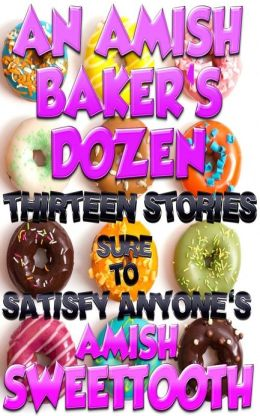 An Amish Baker's Dozen - Thirteen Stories Sure To Satisfy Anyone's Amish Sweettooth