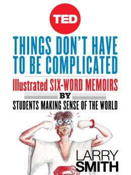 Things Don't Have to Be Complicated: Illustrated Six-Word Memoirs by Students Making Sense of the World