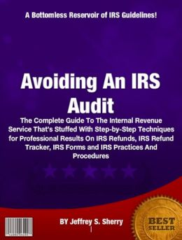Avoiding An IRS Audit: The Complete Guide To The Internal Revenue Service That's Stuffed With Step-by-Step Techniques for Professional Results On IRS Refunds, IRS Refund Tracker, IRS Forms and IRS Practices And Procedures