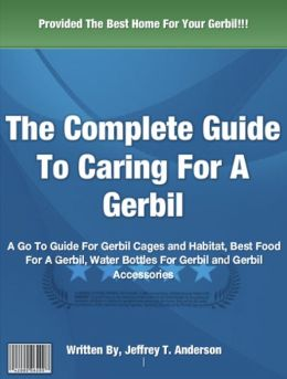 The Complete Guide To Caring For A Gerbil: A Go To Guide For Gerbil Cages and Habitat, Best Food For A Gerbil, Water Bottles For Gerbil and Gerbil Accessories