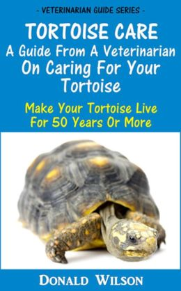 Tortoise Care : A Guide From A Veterinarian On Caring For Your Tortoise Make Your Tortoise Live For 50 Years Or More
