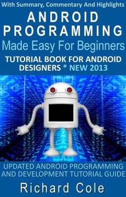 Android Programming Made Easy For Beginners: Tutorial Book For Android Designers * New 2013