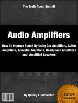 Audio Amplifiers: How To Improve Sound By Using Car Amplifiers, Guitar Amplifiers, Acoustic Amplifiers, Headphone Amplifiers and Amplified Speakers