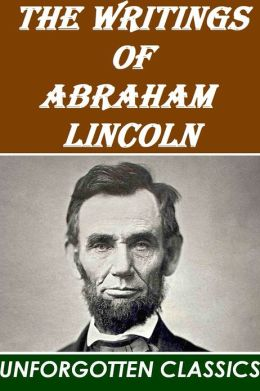 The Writings of Abraham Lincoln [Complete & detailed navigation]