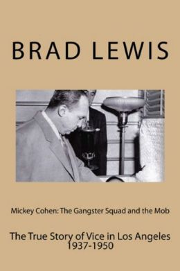 Mickey Cohen: The Gangster Squad and the Mob, The True Story of Vice in Los Angeles 1937-1950