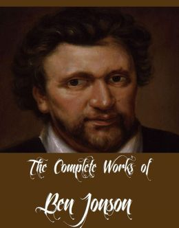 The Complete Works of Ben Jonson (10 Complete Works of Ben Jonson Including The Alchemist, Cynthia's Revels, Sejanus - His Fall, The Poetaster, Every Man In His Humour, Discoveries and Some Poems, Volpone, And More)