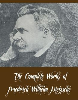 The Complete Works of Friedrich Wilhelm Nietzsche (12 Complete Works of Friedrich Wilhelm Nietzsche Including Beyond Good and Evil, The Antichrist, Thus Spake Zarathustra, Homer and Classical Philology, All Too Human, The Dawn of Day, And More)