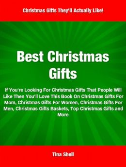 Best Christmas Gifts: If You're Looking For Christmas Gifts That People Will Like Then You'll Love This Book On Christmas Gifts For Mom, Christmas Gifts For Women, Christmas Gifts For Men, Christmas Gifts Baskets, Top Christmas Gifts and More