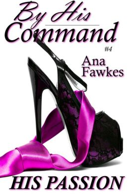 His Passion (By His Command #4) (billionaire domination / erotic romance)