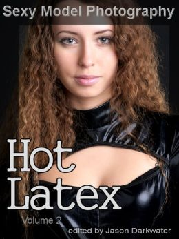 Sexy Model Photography: Hot Latex, Fetish Photos & Pictures of Girls, Babes, Women, & Chicks, Ass, Butts, Breasts, Boobs, & Tits in Tight Laytex, Vol. 2