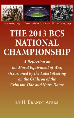 2013 BCS National Championship: A Reflection on America&#x2019;s Moral Equivalent of War, Occasioned by the Latest Meeting on the Gridiron of the Crimson Tide and Notre Dame